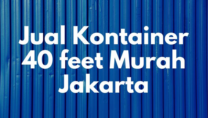Jual kontainer 40 feet murah Jakarta – Container Baru dan Bekas