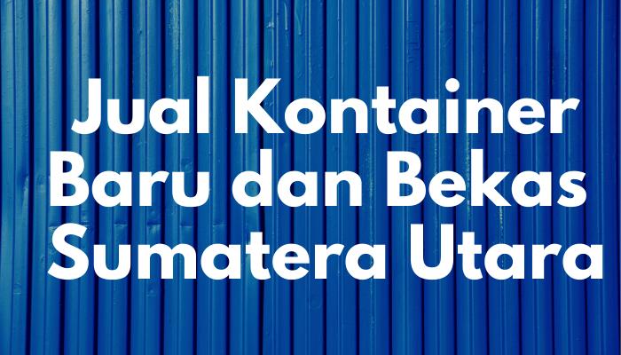 Jual Kontainer Baru dan Bekas di Sumatera Utara