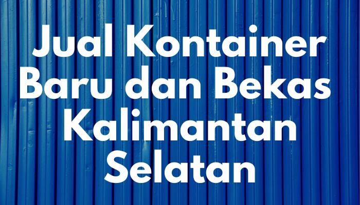 Jual Kontainer Baru dan Bekas di Kalimantan Selatan